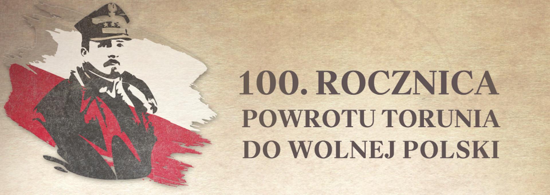 Generał Haller na tle biało-czerwonej flagi i napis: 100. rocznica powrotu Torunia do wolnej Polski